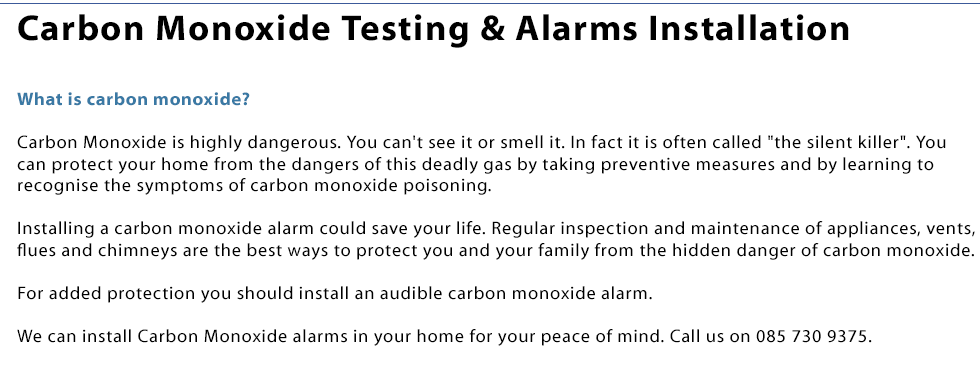 We install carbon monoxide alarms in your house in Co.Laois. What is carbon monoxide? Carbon Monoxide is highly dangerous. You can't see it or smell it. In fact it is often called the silent killer. You can protect your home from the dangers of this deadly gas by taking preventive measures and by learning to recognise the symptoms of carbon monoxide poisoning. Installing a carbon monoxide alarm could save your life. Regular inspection and maintenance of appliances, vents, flues and chimneys are the best ways to protect you and your family from the hidden danger of carbon monoxide. For added protection you should install an audible carbon monoxide alarm. We can install Carbon Monoxide alarms in your home for your peace of mind. Call us on 0857309375.