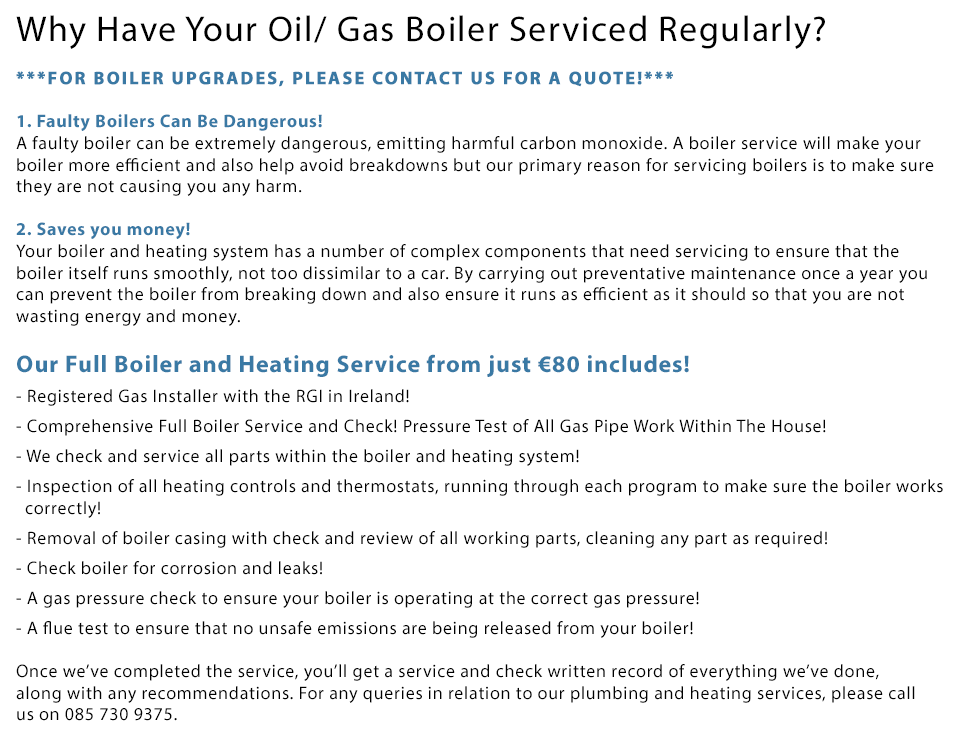 Why Have Your Oil/ Gas Boiler Serviced Regularly? 1. Faulty Boilers Can Be Dangerous! A faulty boiler can be extremely dangerous, emitting harmful carbon monoxide. A boiler service will make your boiler more efficient and also help avoid breakdowns but our primary reason for servicing boilers is to make sure they are not causing you any harm. 2. Saves you money! Your boiler and heating system has a number of complex components that need servicing to ensure that the boiler itself runs smoothly, not too dissimilar to a car. By carrying out preventative maintenance once a year you can prevent the boiler from breaking down and also ensure it runs as efficient as it should so that you are not wasting energy and money. Our Full Boiler and Heating Service from just €99 includes! 1. Gas Safe Certified and Qualified Engineers! 2. Comprehensive Full Boiler Service and Check! 3. Full Oil or Gas Boiler and Heating Service! 4. We check and service all parts within the boiler and heating system! 5. Inspection of all heating controls and thermostats, running through each program to make sure the boiler works correctly! 6. Removal of boiler casing with check and review of all working parts, cleaning any part as required! 7. Check boiler for corrosion and leaks! 8. A gas pressure check to ensure your boiler is operating at the correct gas pressure! 9. A flue test to ensure that no unsafe emissions are being released from your boiler! Once we've completed the service, you'll get a service and check written record of everything we've done, along with any recommendations. For any queries in relation to our plumbing and heating services, please call us on 0857309375.