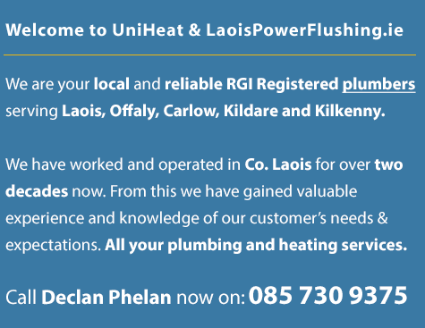 Welcome to UniHeat | laoispowerflushing.ie We are your local and reliable plumbers serving Co. Laois including Portlaoise, Portarlington, Mountmellick, Monasterevin, Mountrath, Athy, Tullamore, Roscrea, Abbeyleix, Newbridge and also Co.Carlow, Co.Offaly, Co.Tipperary and Co.Kilkenny. We have worked and operated in Co. Laois for over two decades now. From this we have gained valuable experience and knowledge of our customer's needs and expectations. All your plumbing and heating services. Our main service is power flushing but we also service oil and gas boilers and can upgrade your home heating systems. Call Declan Phelan now on: 085 730 9375